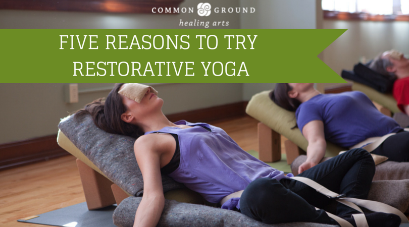 5 Reasons To Try Restorative Yoga Common Ground Healing Arts